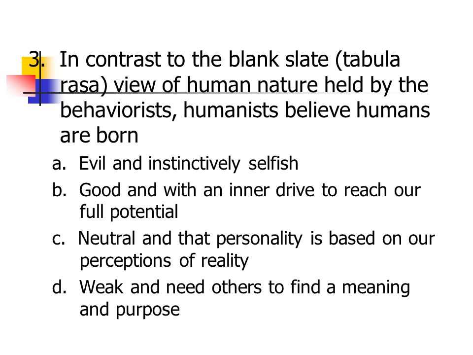 3. In contrast to the blank slate (tabula rasa) view of human nature held by the behaviorists, humanists believe humans are born