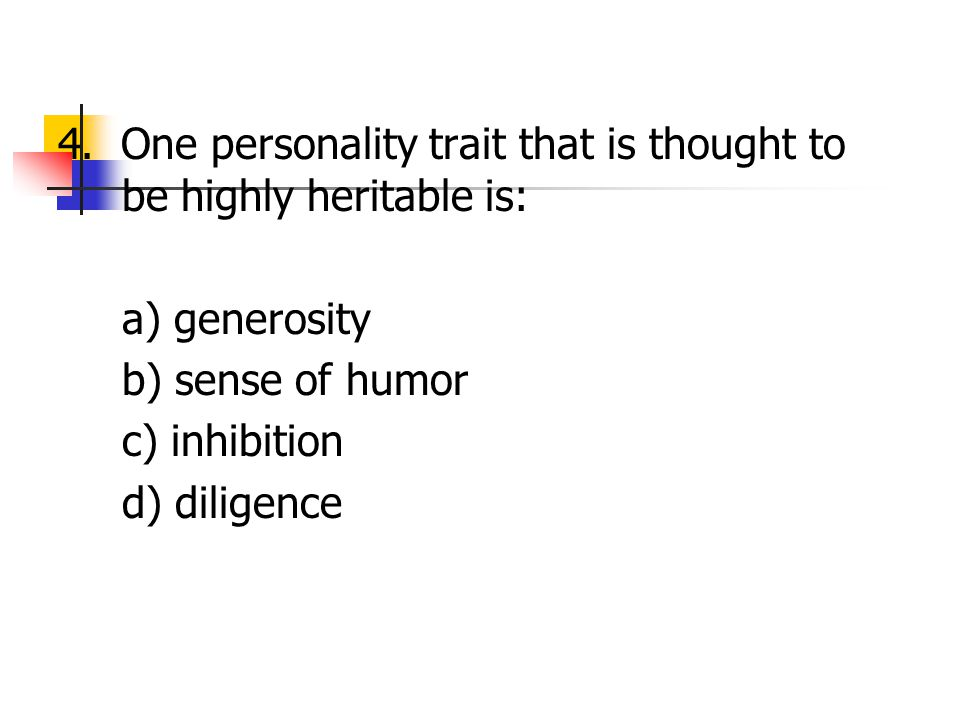4. One personality trait that is thought to be highly heritable is: