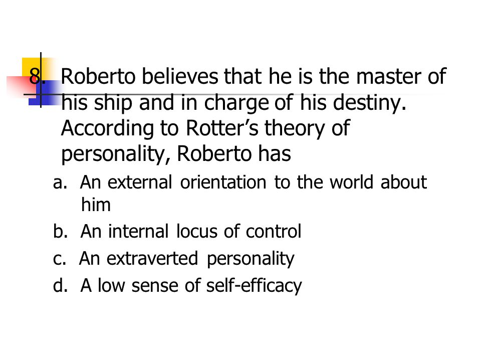8. Roberto believes that he is the master of his ship and in charge of his destiny. According to Rotter's theory of personality, Roberto has