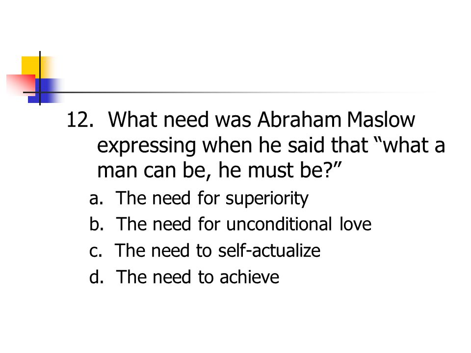 12. What need was Abraham Maslow expressing when he said that what a man can be, he must be