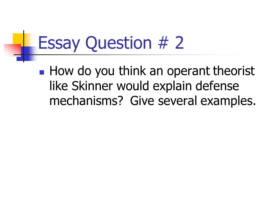 Essay Question # 2 How do you think an operant theorist like Skinner would explain defense mechanisms.