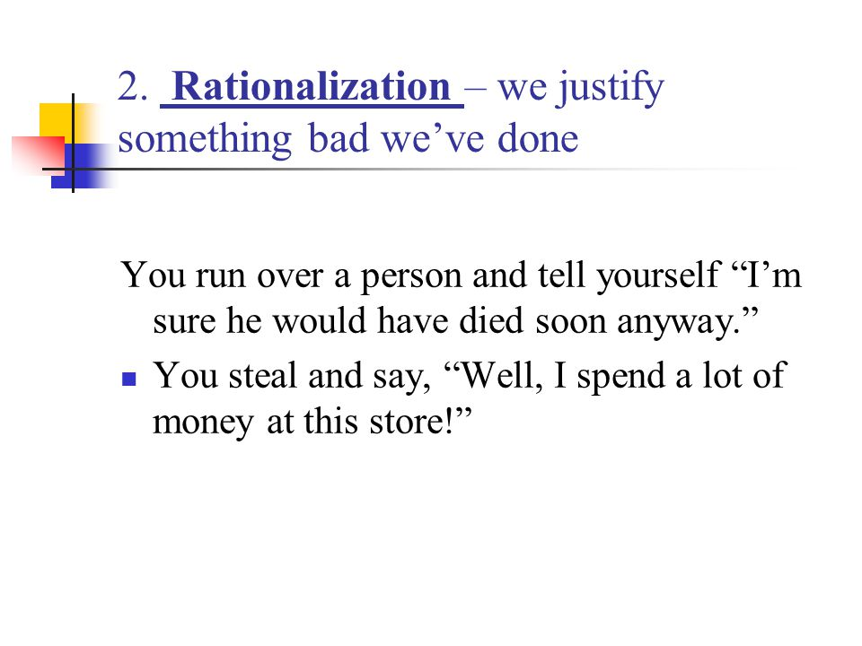 2. Rationalization – we justify something bad we've done
