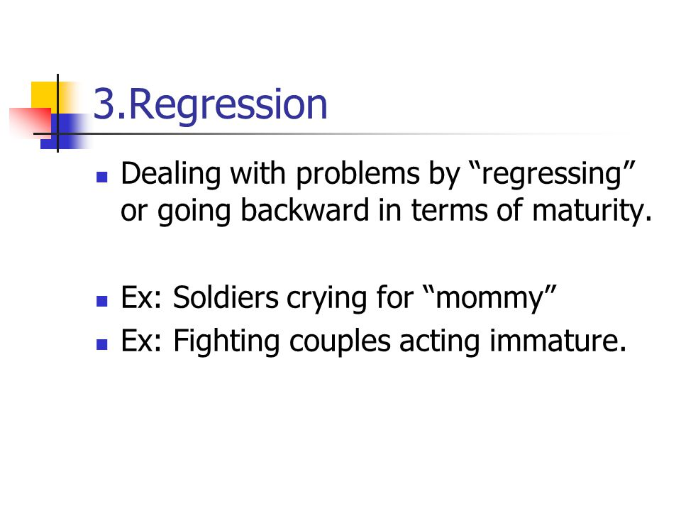 3.Regression Dealing with problems by regressing or going backward in terms of maturity. Ex: Soldiers crying for mommy