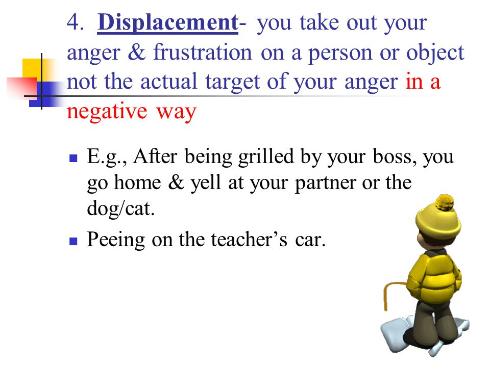 4. Displacement- you take out your anger & frustration on a person or object not the actual target of your anger in a negative way