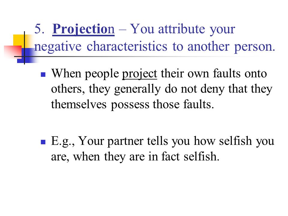 5. Projection – You attribute your negative characteristics to another person.