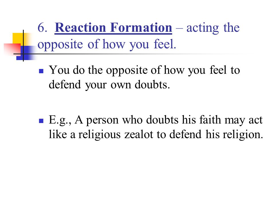 6. Reaction Formation – acting the opposite of how you feel.