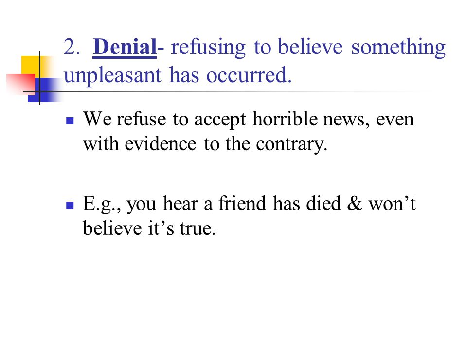 2. Denial- refusing to believe something unpleasant has occurred.