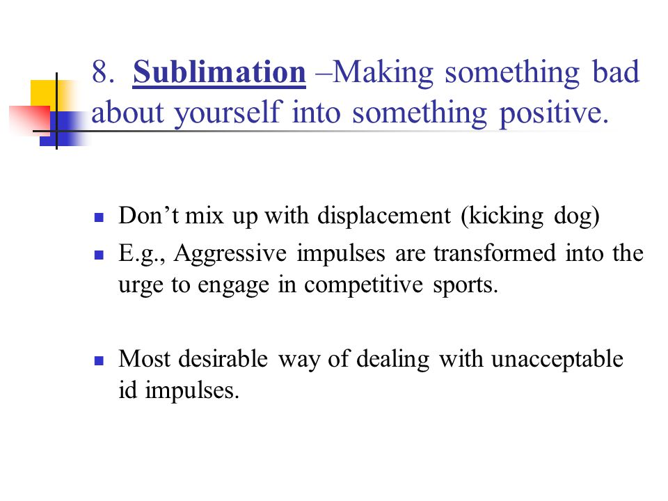 8. Sublimation –Making something bad about yourself into something positive.