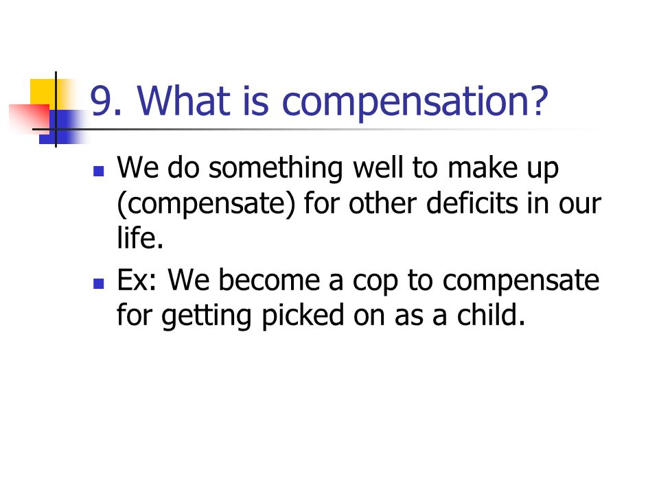 9. What is compensation We do something well to make up (compensate) for other deficits in our life.
