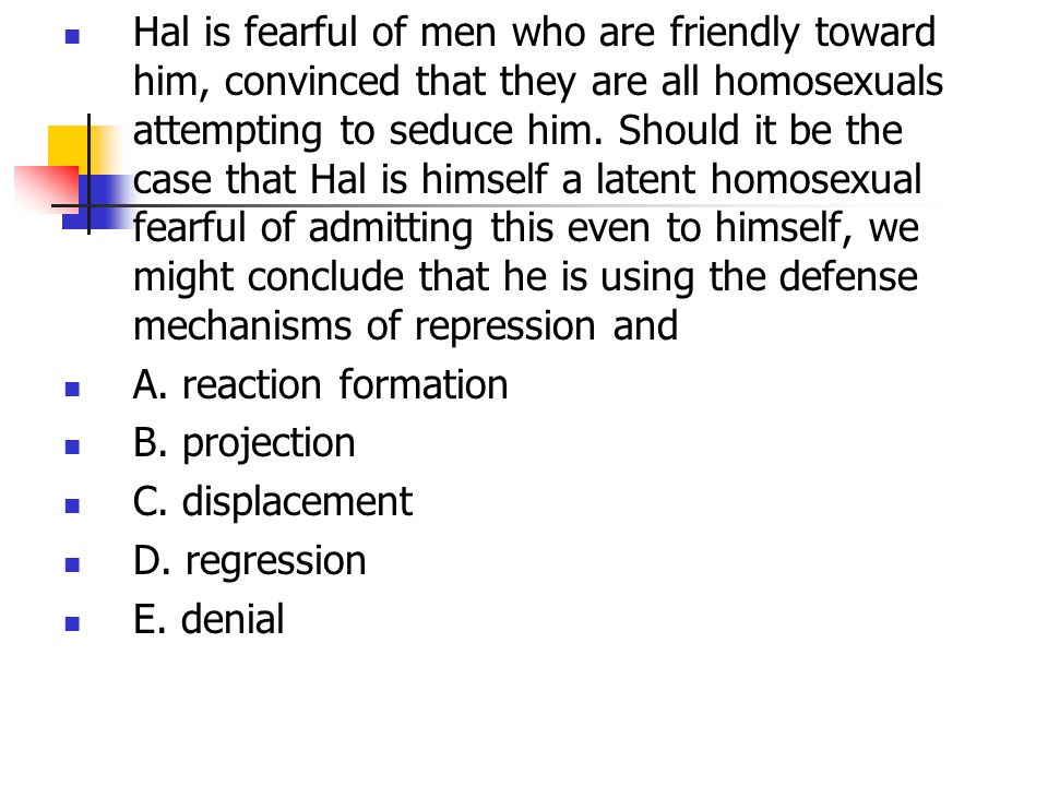 Hal is fearful of men who are friendly toward him, convinced that they are all homosexuals attempting to seduce him. Should it be the case that Hal is himself a latent homosexual fearful of admitting this even to himself, we might conclude that he is using the defense mechanisms of repression and