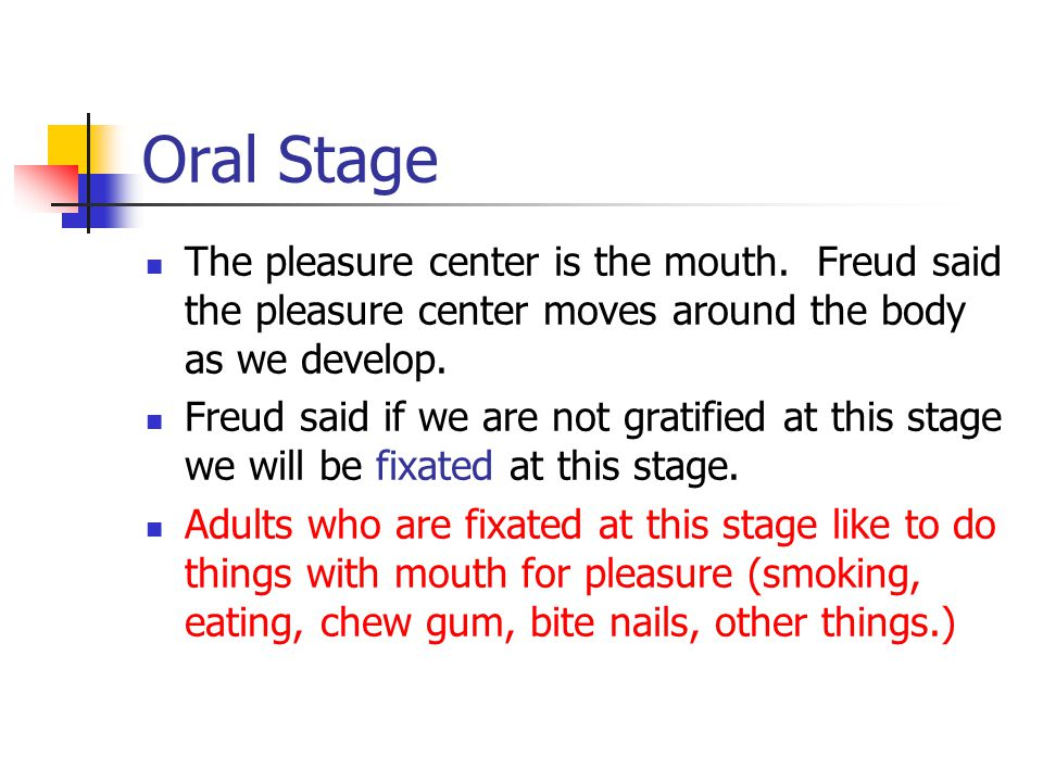 Oral Stage The pleasure center is the mouth. Freud said the pleasure center moves around the body as we develop.