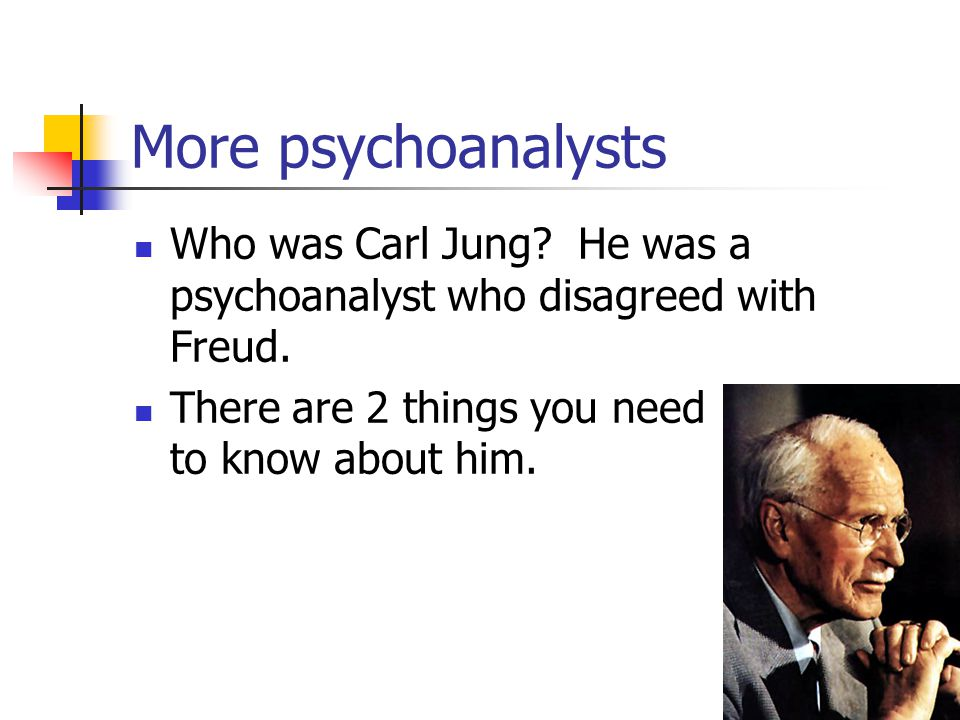 More psychoanalysts Who was Carl Jung He was a psychoanalyst who disagreed with Freud.