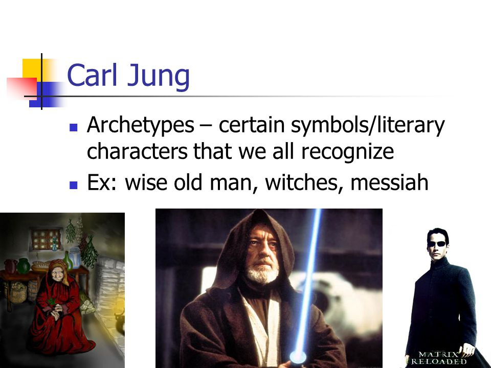 Carl Jung Archetypes – certain symbols/literary characters that we all recognize.