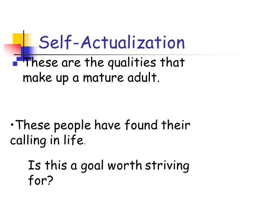 Self-Actualization These are the qualities that make up a mature adult. These people have found their calling in life.