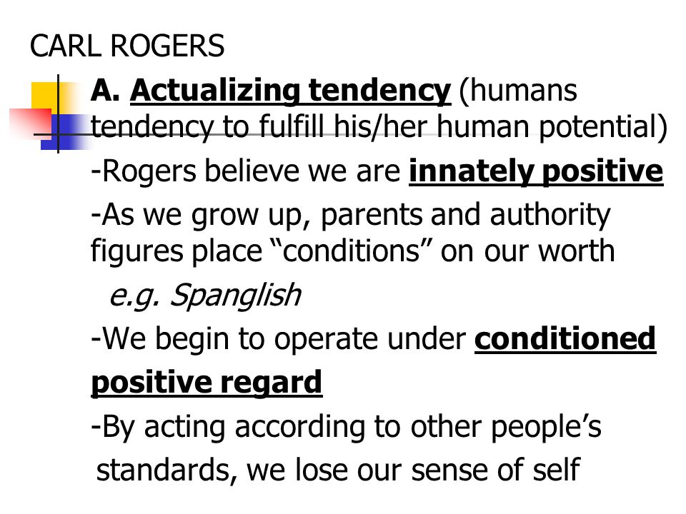 CARL ROGERS A. Actualizing tendency (humans tendency to fulfill his/her human potential) -Rogers believe we are innately positive.