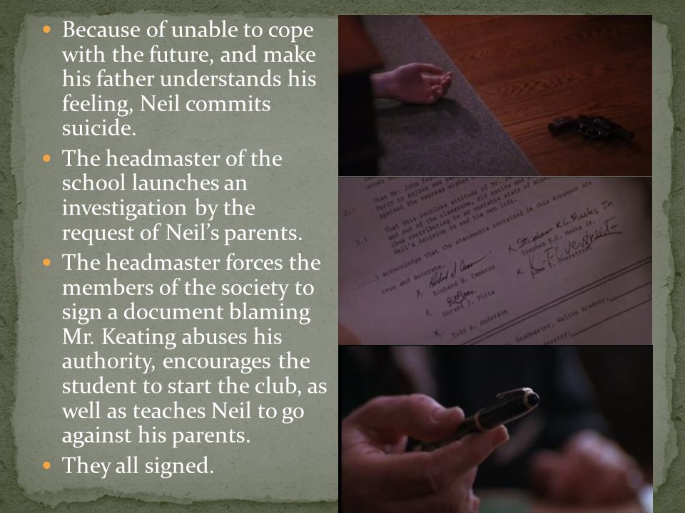 Because of unable to cope with the future, and make his father understands his feeling, Neil commits suicide.