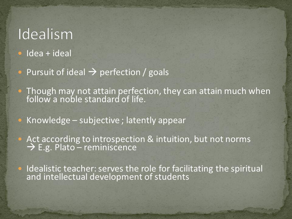 Idealism Idea + ideal Pursuit of ideal  perfection / goals