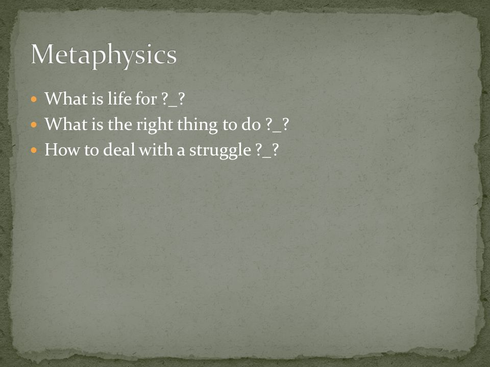 Metaphysics What is life for _ What is the right thing to do _