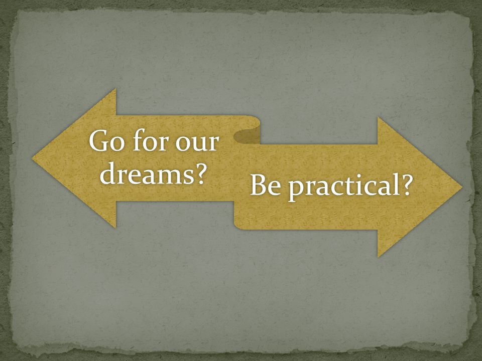 Go for our dreams Be practical