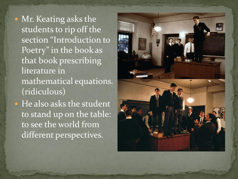 Mr. Keating asks the students to rip off the section Introduction to Poetry in the book as that book prescribing literature in mathematical equations. (ridiculous)