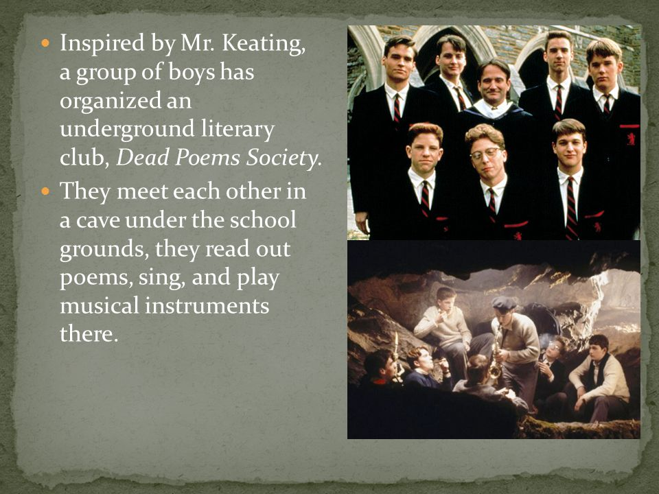 Inspired by Mr. Keating, a group of boys has organized an underground literary club, Dead Poems Society.