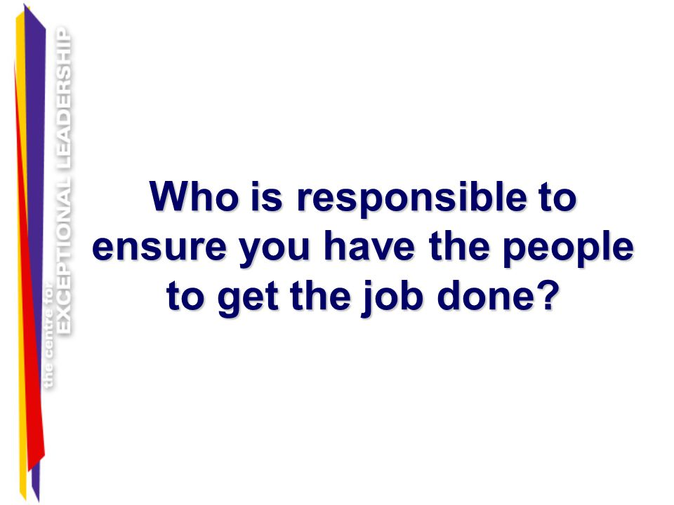 Who is responsible to ensure you have the people to get the job done