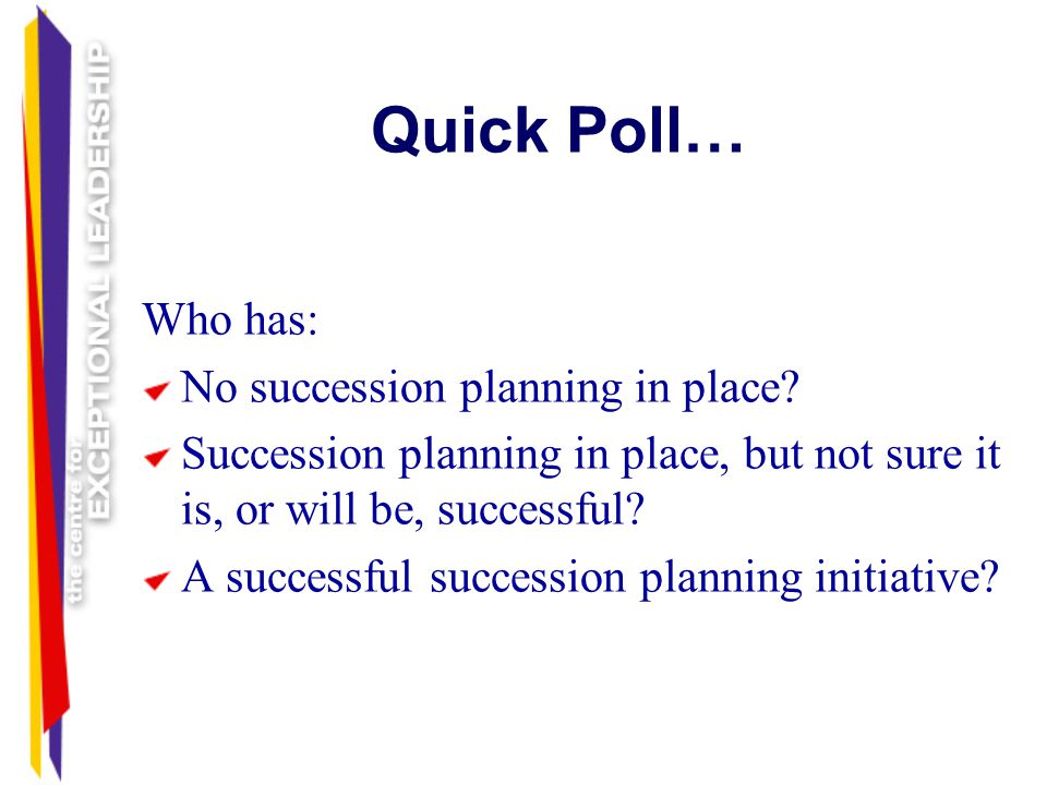 Quick Poll… Who has: No succession planning in place