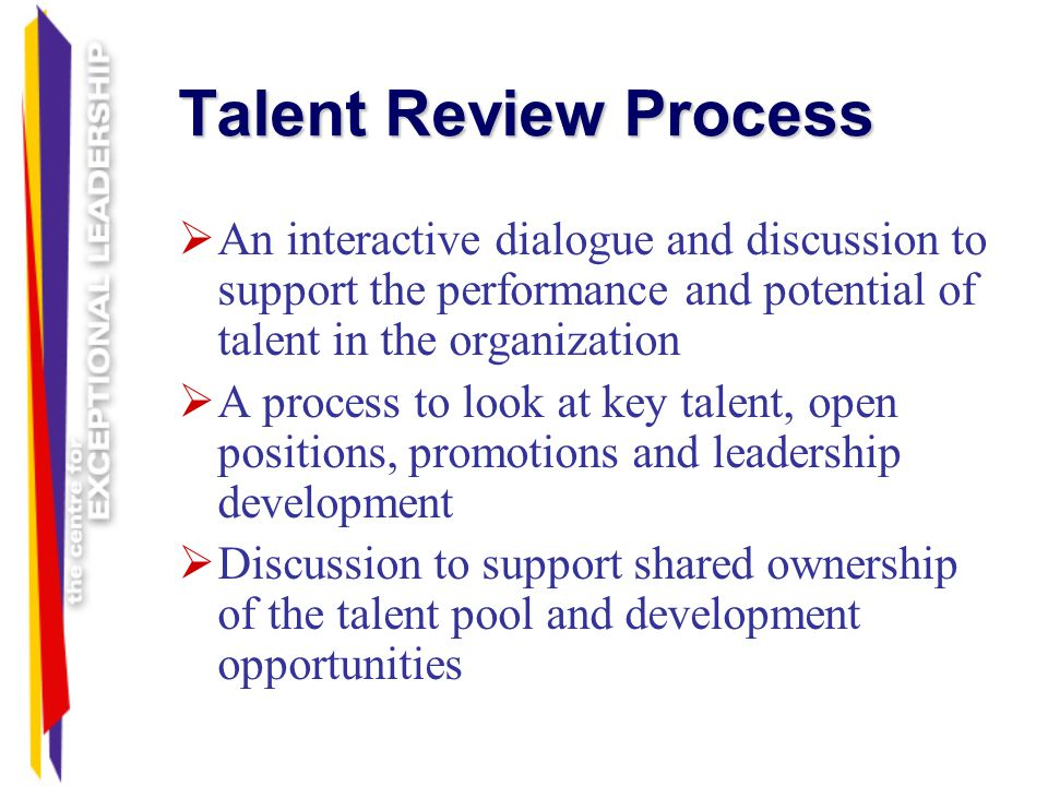 Talent Review Process An interactive dialogue and discussion to support the performance and potential of talent in the organization.