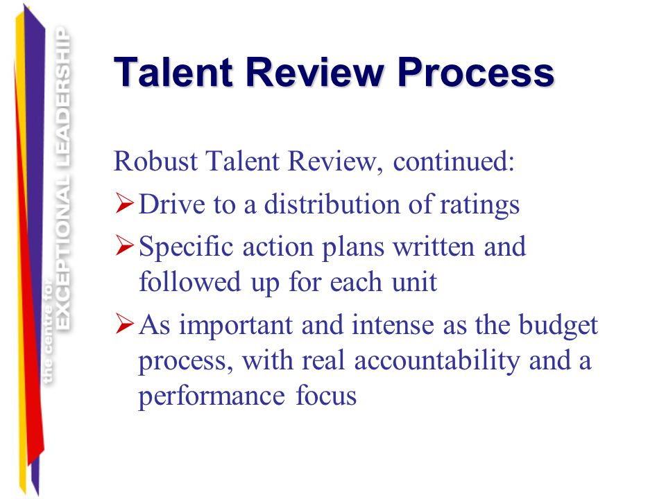Talent Review Process Robust Talent Review, continued: