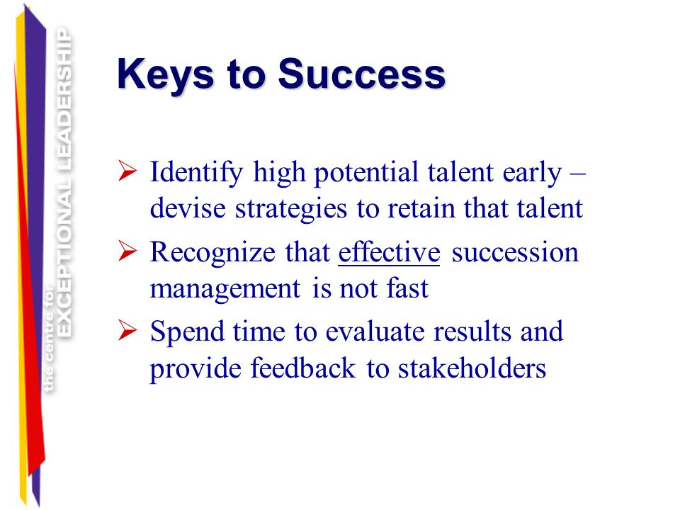 Keys to Success Identify high potential talent early – devise strategies to retain that talent.