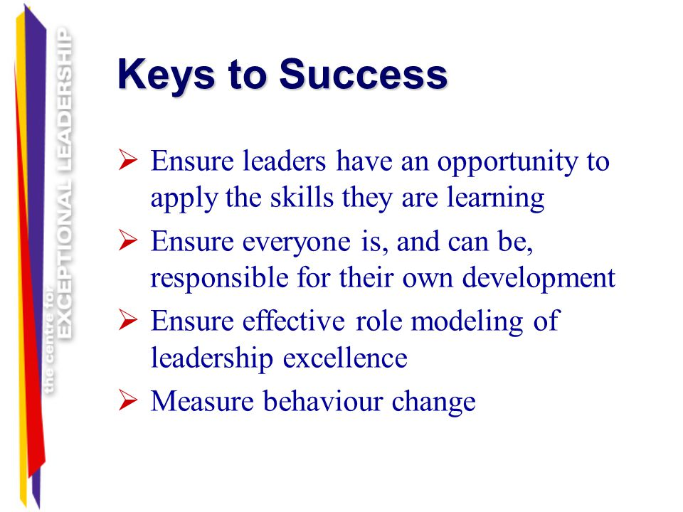 Keys to Success Ensure leaders have an opportunity to apply the skills they are learning.