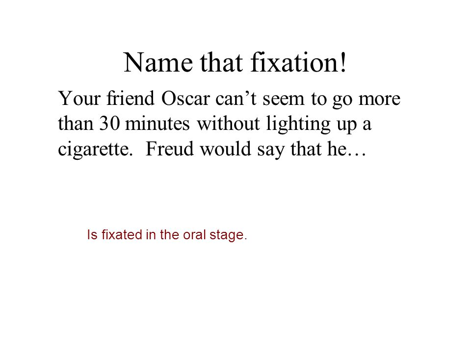 Name that fixation! Your friend Oscar can't seem to go more than 30 minutes without lighting up a cigarette. Freud would say that he…