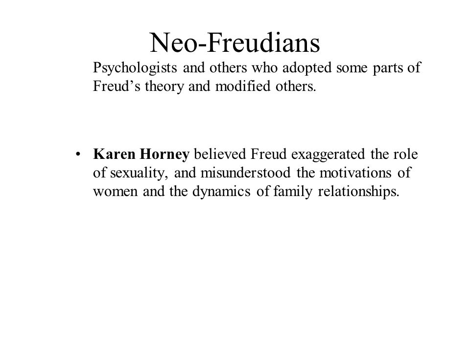 Neo-Freudians Psychologists and others who adopted some parts of Freud's theory and modified others.