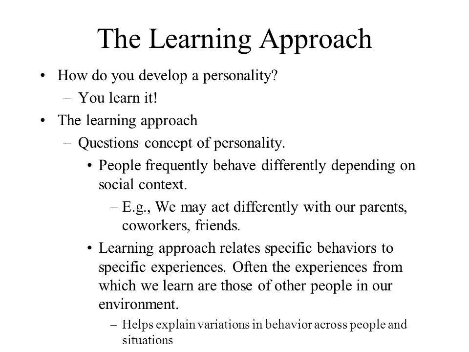The Learning Approach How do you develop a personality You learn it!