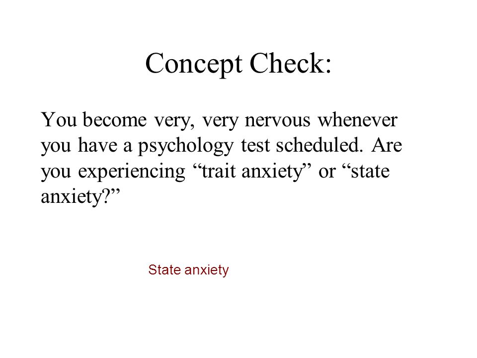 Concept Check: You become very, very nervous whenever you have a psychology test scheduled. Are you experiencing trait anxiety or state anxiety