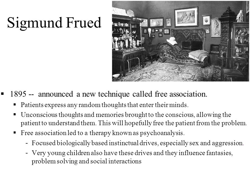 Sigmund Frued 1895 -- announced a new technique called free association. Patients express any random thoughts that enter their minds.