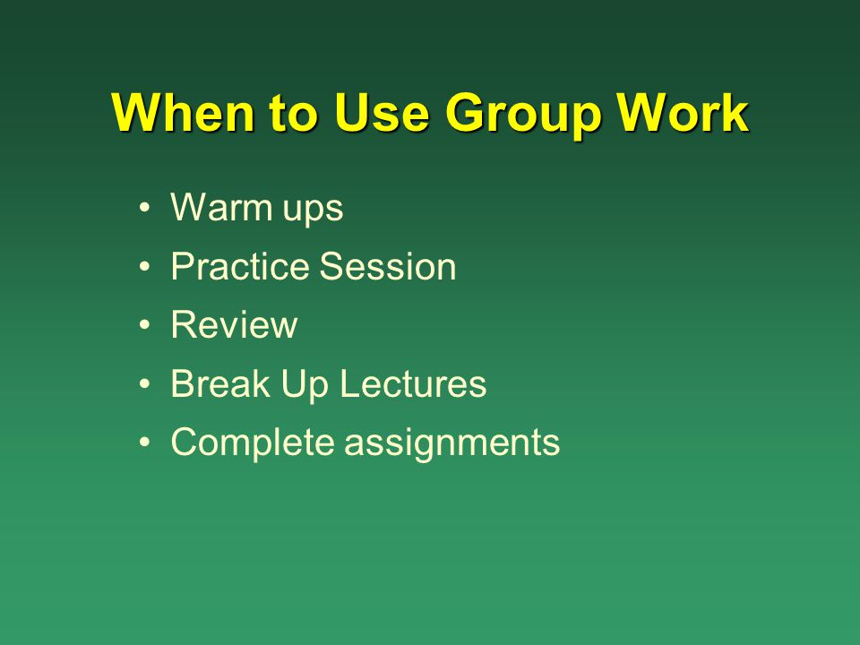 When to Use Group Work Warm ups Practice Session Review