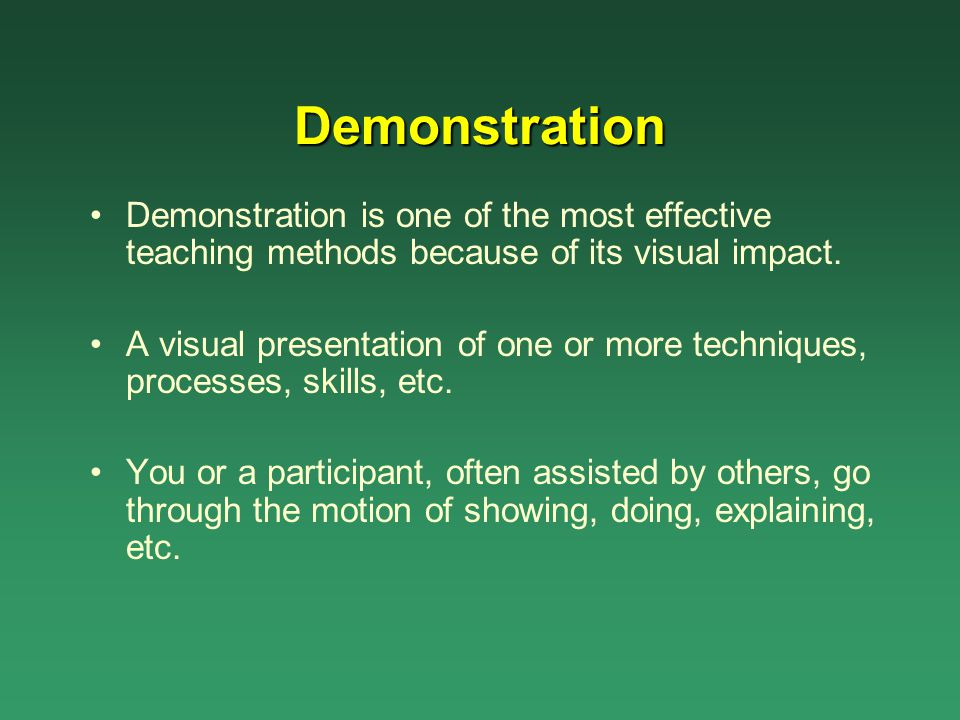 Demonstration Demonstration is one of the most effective teaching methods because of its visual impact.