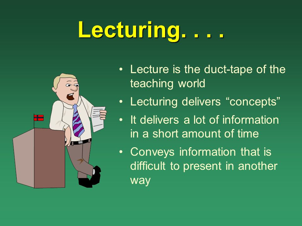 Lecturing. . . . Lecture is the duct-tape of the teaching world