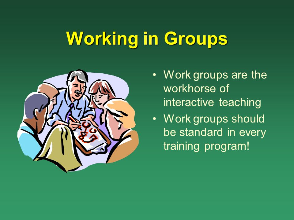Working in Groups Work groups are the workhorse of interactive teaching.