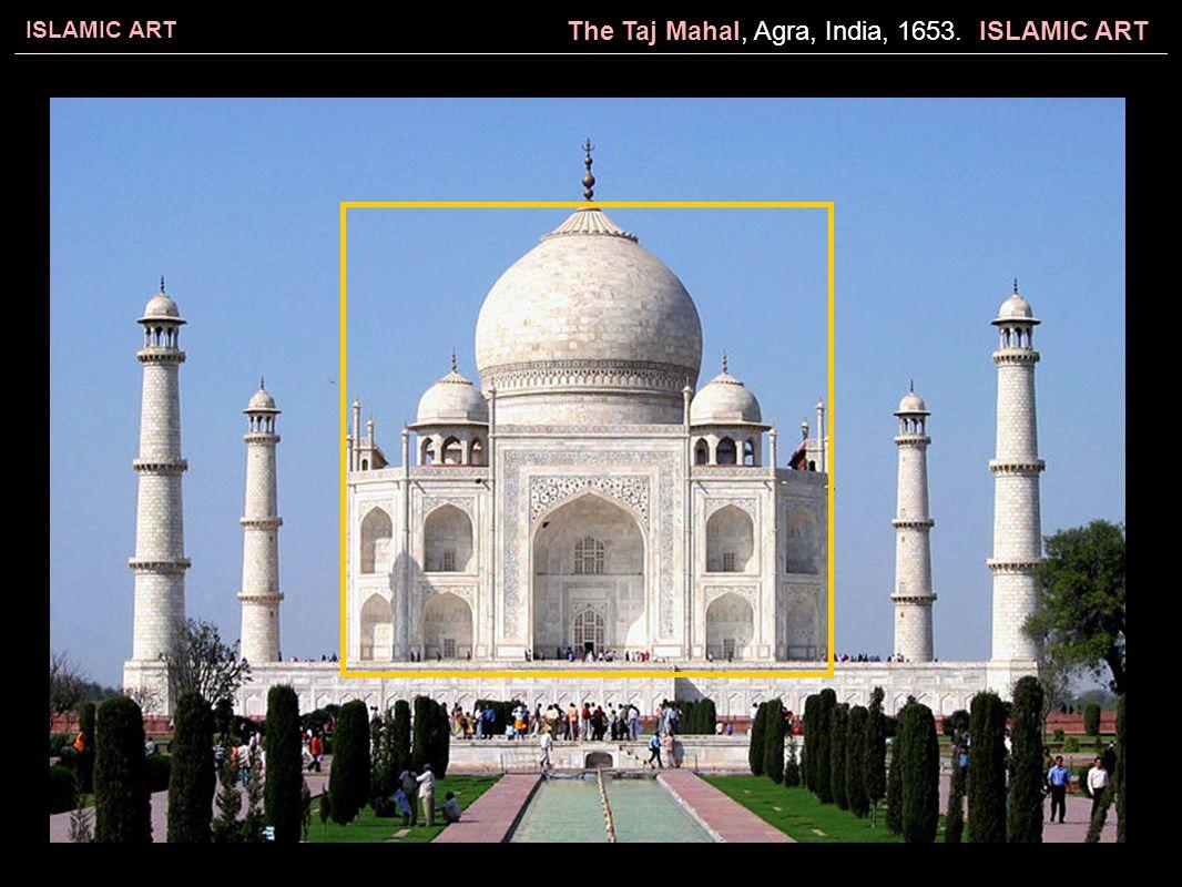 The Taj Mahal, Agra, India, 1653. ISLAMIC ART