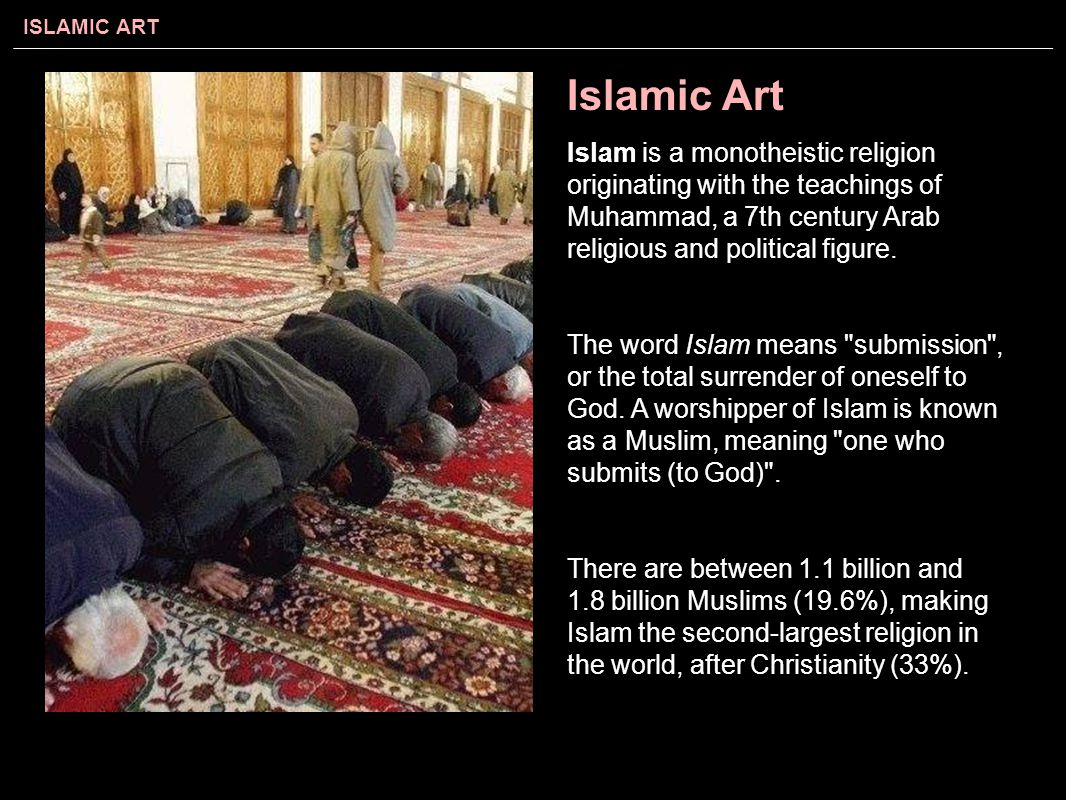 Islamic Art Islam is a monotheistic religion originating with the teachings of Muhammad, a 7th century Arab religious and political figure.