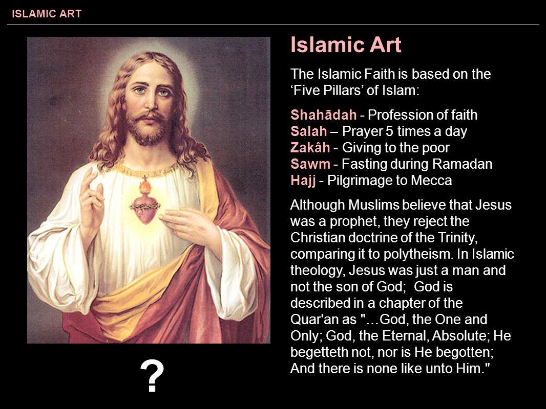 Islamic Art The Islamic Faith is based on the 'Five Pillars' of Islam: