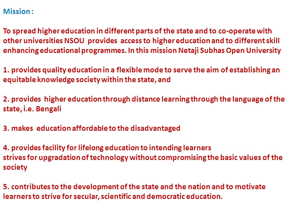 Mission : To spread higher education in different parts of the state and to co-operate with other universities NSOU provides access to higher education and to different skill enhancing educational programmes.