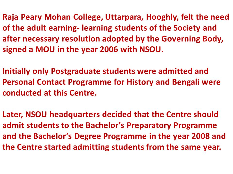 Raja Peary Mohan College, Uttarpara, Hooghly, felt the need of the adult earning- learning students of the Society and after necessary resolution adopted by the Governing Body, signed a MOU in the year 2006 with NSOU.