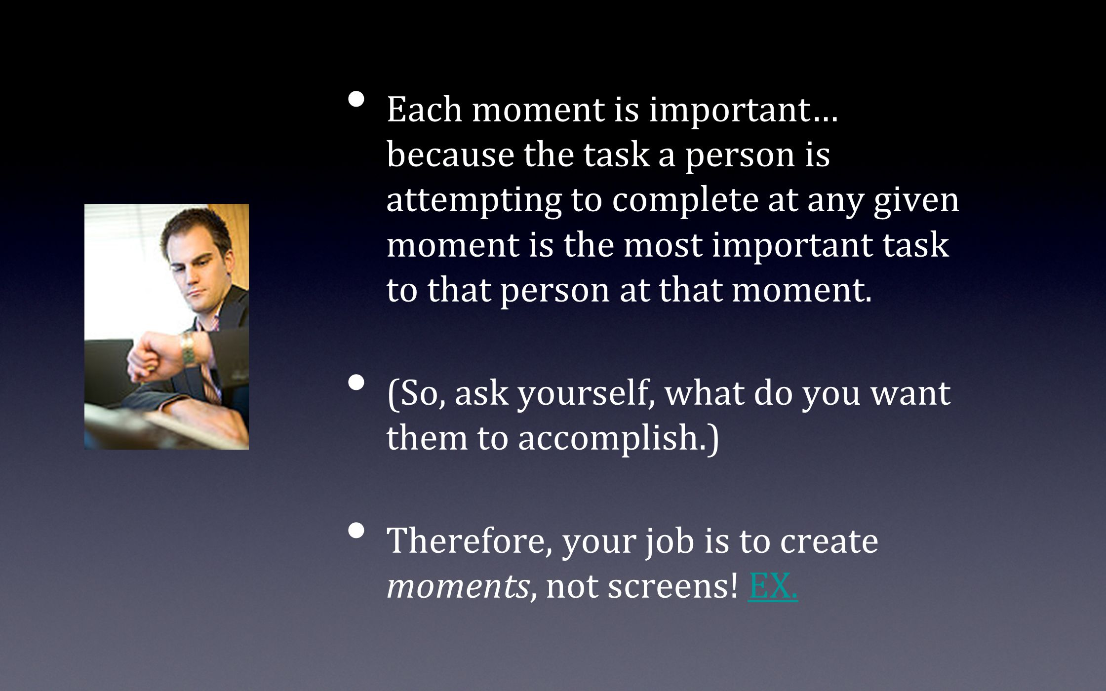 Each moment is important… because the task a person is attempting to complete at any given moment is the most important task to that person at that moment.