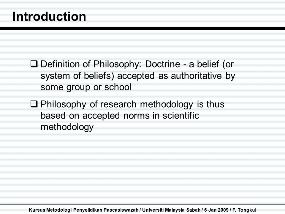 Introduction Definition of Philosophy: Doctrine - a belief (or system of beliefs) accepted as authoritative by some group or school.