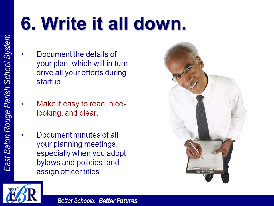 6. Write it all down. Document the details of your plan, which will in turn drive all your efforts during startup.