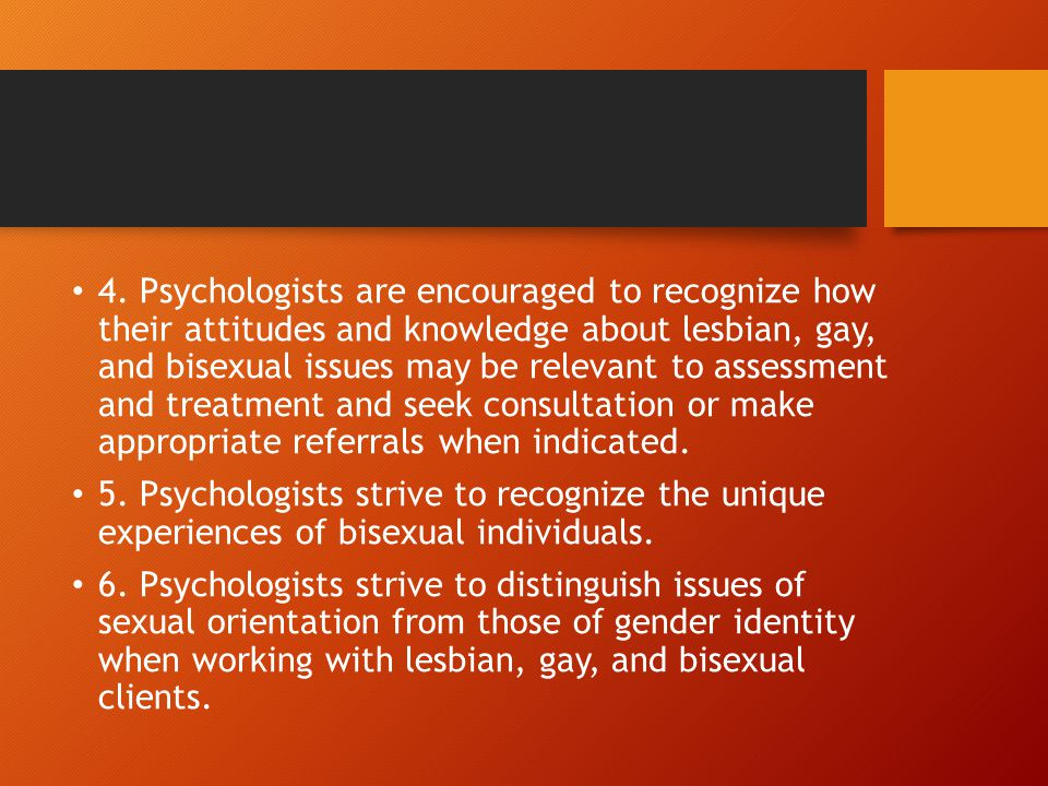 4. Psychologists are encouraged to recognize how their attitudes and knowledge about lesbian, gay, and bisexual issues may be relevant to assessment and treatment and seek consultation or make appropriate referrals when indicated.