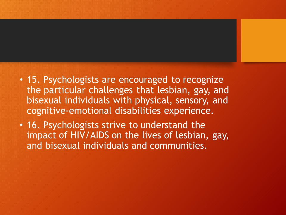 15. Psychologists are encouraged to recognize the particular challenges that lesbian, gay, and bisexual individuals with physical, sensory, and cognitive-emotional disabilities experience.